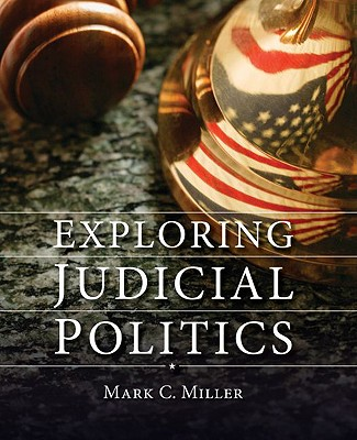 Exploring Judicial Politics By Miller, Mark C.