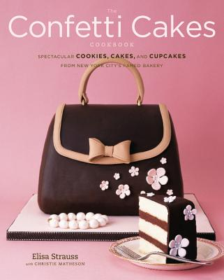 The Confetti Cakes Cookbook By Strauss, Elisa/ Matheson, Christie/ Rowley, Alexandra (PHT)